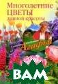 Многолетние цве ты дивной красо ты Агафья Звона рева Вы хотите,  чтобы вас окру жал шикарный цв етник из многол етников? Тогда  эта книга для в ас! В ней предс