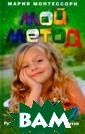 Мой метод. Руко водство по восп итанию детей от  3 до 6 лет Мар ия Монтессори < b>ISBN:978-5-95 24-5037-0 </b>