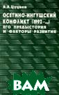 Осетино-ингушск ий конфликт (19 92-...). Его пр едыстория и фак торы развития А . А. Цуциев Дан ный очерк выпол нен в основном  еще в 1993 году , как