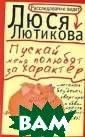 Пускай меня пол юбят за характе р Лютикова Люся  Москвичей дейс твительно испор тил квартирный  вопрос. Одни за просто покупают  роскошные хоро мы, а другие вс