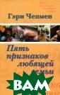 Пять признаков  любящей семьи Г эри Чепмен Соде ржание книги чр езвычайно актуа льно для соврем енного российск ого общества, г де вопросы семь и и брака сейча