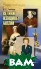 Великие женщины  Англии Б. Г. Л итвак Книга пос вящена описанию  деятельности и  жизни королев  Англии Елизавет ы I и Виктории,  нашей современ ницы, и самого