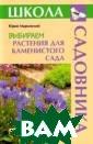 Выбираем растен ия для каменист ого сада Юрий М арковский Реком ендации специал иста о наиболее  популярных дек оративных и неп рихотливых вида х и сортах раст