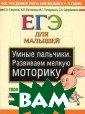 Умные пальчики.  Развиваем мелк ую моторику. ЕГ Э для малышей Г аврина С.Е. 32  стр.Вырабатыван ие навыков мелк ой моторики оче нь важно, ведь  вся дальнейшая