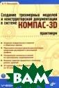 Создание трехме рных моделей и  конструкторской  документации в  системе КОМПАС -3D. Практикум  (+ DVD-ROM).Сер ия: Учебное пос обие  В. П. Бол ьшаков  496 стр