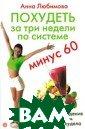 Похудеть за три  недели по сист еме `Минус 60`  Любимова А. 160  стр.Избыточный  вес - проблема  многих женщин,  да и мужчин то же. Лишние кило граммы портят в
