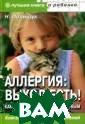Аллергия: выход  есть! Как выра стить ребенка з доровым.Серия:  Лучшая книга о  ребенке.  Полищ ук Н. 208 стр.М едицина утвержд ает: аллергия,  а также астма н