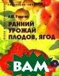 Ранний урожай п лодов, ягод: по собие для садов одов-любителей  А.Ю. Ракитин 28 8 стр. В книге  приведены необх одимые сведения  для садоводов  и фермеров по з