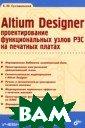 Altium Designer . ������������� � ������������� � ����� ��� ��  �������� ������  �. �. �������� ���� 480 ���. � ���� ���������  ��������������  ���������������