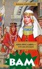 Анна Ярославна  - королева Фран ции Антонин Лад инский 768 стр. В книгу известн ого писателя-ис торика А.П.Лади нского вошли ро маны, повествую щие о временах