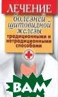 Лечение болезне й щитовидной же лезы традиционн ыми и нетрадици онными способам и Филатова С. В . 256 стр. Книг а содержит необ ходимую информа цию о причинах,