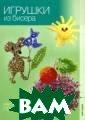 Игрушки из бисе ра Кузьмина Е.В ., Кузьмина Т.А ., Морозова Ю.Н . 96 стр. В пос леднее время би сероплетение ст ало популярным  видом рукоделия . Многообразие
