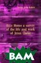 Ecce Homo a sur vey of the life  and work of Je sus Christ Seel ey John Robert  Auctor nominis  ejus Christus T iberio imperita nte per procura torem pontium P