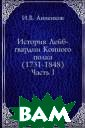 История Лейб-гв ардии Конного п олка (1731-1848 ). Часть I Иван  Васильевич Анн енков Лейб-гвар дии Конный полк  был сформирова н в 1730 году к ак Конная гвард