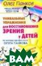 Уникальные упра жнения для восс тановления зрен ия у детей по м етоду профессор а Олега Панкова  Панков О.П. Эт а книга содержи т упражнения, и гры и тренинги,
