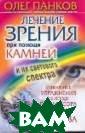 Лечение зрения  при помощи камн ей и их светово го спектра Панк ов О.П. 224 с.< p>Если хотите в ернуть и сохран ить здоровье, н емедленно снима йте очки и начи