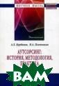 Аутсорсинг: ист ория, методолог ия, практика Ку рбанов Артур Ху саинович В моно графии рассматр иваются актуаль ные теоретико-м етодологические  проблемы разви