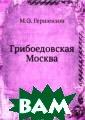 Грибоедовская М осква М.О. Герш ензон На основе  писем и дневни ков московских  жителей в своём  исследовании а втор даёт непре взойдённое по д етальности и жи