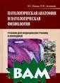 Патологическая  анатомия и пато логическая физи ология. Учебник  по дисциплине` Патологическая  анатомия и пато логическая физи ология`для студ ентов учреждени