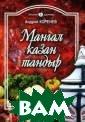 Мангал, казан,  тандыр. Блюда а зиатской кухни  Коренев Андрей  Николаевич В кн иге рассказывае тся о том, каки е блюда можно п риготовить, исп ользуя традицио