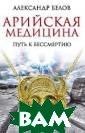 Арийская медици на. Путь к бесс мертию Белов А.  В новой книге  палеоантрополог а Александра Бе лова рассказыва ется о тайне тр етьего глаза, к оторая всегда и
