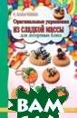Оригинальные ук рашения из слад кой массы для д есертных блюд К абаченко С.Б. 9 6 с.<p>Эта книг а поможет вам в  создании весел ых фигурок из с ладкой массы дл