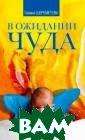 В ожидании чуда . Дети и родите ли Шереметева Г . Это вторая кн ига автора о де тях и отношении  к ним взрослых . Первая книга  «Путь от рожден ия к мудрости»,