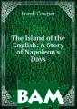 The Island of t he English: A S tory of Napoleo n`s Days Frank  Cowper �������� ������ � ������ ������ �������� � ����������.�� ������! �� ���� �� ����� �� ���