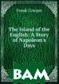 The Island of t he English: A S tory of Napoleo n`s Days Frank  Cowper Воспроиз ведено в оригин альной авторско й орфографии.Вн имание! На данн ый товар не рас
