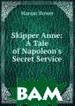 Skipper Anne: A  Tale of Napole on`s Secret Ser vice Marian Bow er Воспроизведе но в оригинальн ой авторской ор фографии.Вниман ие! На данный т овар не распрос