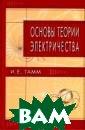 Основы теории э лектричества И.  Е. Тамм Дано с истематическое  изложение основ ных положений т еории электриче ства. Главное в нимание уделено  физическому со