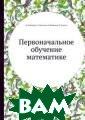 Первоначальное  обучение матема тике М. Матвеев а Пособие по ме тодике преподав ания математики  в начальной шк оле. Воспроизве дено в оригинал ьной авторской