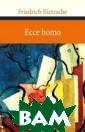 Ecce homo Fried rich Nietzsche  `Warum ich so w eise bin`, `War um ich so klug  bin`, `Warum ic h so gute Buche r schreibe`: Sc hon fruh hat Ni etzsche begonne
