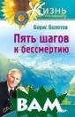 Пять шагов к бе ссмертию Борис  Болотов Борис В асильевич Болот ов - создатель  принципиально н ового направлен ия в медицине,  которое основан о на его револю