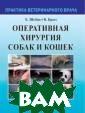 Оперативная хир ургия собак и к ошек Шебиц Х. В етеринарная мед ицина — это нау ка, которая пос тоянно развивае тся и пополняет ся новыми знани ями. В первой ч