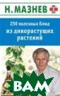250 полезных бл юд из дикорасту щих растений Ма знев Н. Дикорас тущие съедобные  растения - нас тоящая кладовая  экологически ч истых, легко ус вояемых ценных