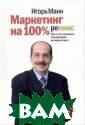 Маркетинг на 10 0%: Ремикс: Как  стать хорошим  менеджером по м аркетингу Манн  Игорь `Маркетин г на 100%. Реми кс`- третье изд ание бестселлер а 2003 и 2004 г
