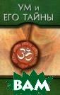 Ум и его тайны.  Как стать бого м Бхагаван Шри  Сатья Саи Баба  Человеческий ум  создает окружа ющий мир, опред еляет его миров оззрение, образ  мысли и действ