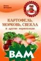 Картофель, морк овь, свекла и д ругие корнеплод ы Елена Вечерин а Трудно предст авить повседнев ный стол и даже  праздничное за столье без овощ ей, относящихся