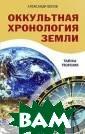 Оккультная хрон ология Земли. Т айны творения Б елов А. В этой  книге читатель  найдет увлекате льную повесть о  тех, кто неког да населял нашу  Землю. Автор р