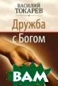 Дружба с богом  Токарев Василий  Самый высокий  титул, который  можно приобрест и на земле, – э то титул Божьег о друга. У Бога  есть миллионы  рожденных свыше