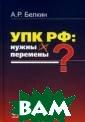 УПК РФ: нужны л и перемены? Бел кин Анатолий Ра фаилович Моногр афия отражает к омплексный, сис темный подход к  построению Уго ловно-процессуа льного кодекса
