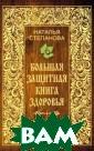 Большая защитна я книга здоровь я Степанова Н.И . Эта книга - н аиболее полное  собрание совето в, заклинаний,  заговоров из со брания выдающей ся сибирской це