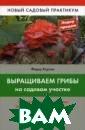 Выращиваем гриб ы на садовом уч астке Ф. Ф. Кар пов В этой книг е вы найдете: -  От белого гриб а до шиитаке; -  Уход за грибны ми плантациями;  - Грибы в диза