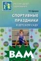 Спортивные праз дники в детском  саду Харченко  Татьяна Егоровн а Материал книг и представляет  собой сценарии  спортивных праз дников и развле чений, подвижны