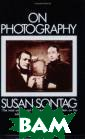 On Photography  Sontag S. First  published in 1 973, this is a  study of the fo rce of photogra phic images whi ch are continua lly inserted be tween experienc