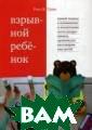 Взрывной ребено к. Новый подход  к воспитанию и  пониманию легк о раздражимых,  хронически несг оворчивых детей  Грин Росс В. В  книге профессо ра Росса В. Гри