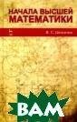 Начала высшей м атематики В. С.  Шипачев В учеб ном пособии изл ожены основные  разделы высшей  математики: мат ематический ана лиз функций одн ой переменной и