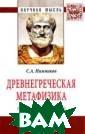 Древнегреческая  метафизика: ге незис и классик а. Монография Н ижников С.А. Ос новная цель раб оты – проследит ь зарождение, п роанализировать  и представить