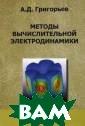 Методы вычислит ельной электрод инамики А. Д. Г ригорьев В книг е рассматривает ся математическ ая постановка н ачальных и нача льно-краевых за дач электродина